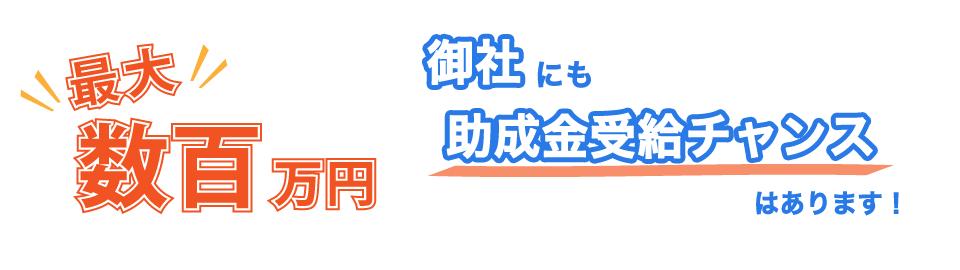 最大数百万円 御社にも助成金受給チャンスはあります!